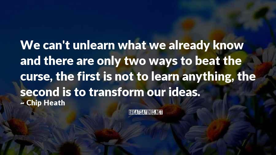 Chip Heath Sayings: We can't unlearn what we already know and there are only two ways to beat