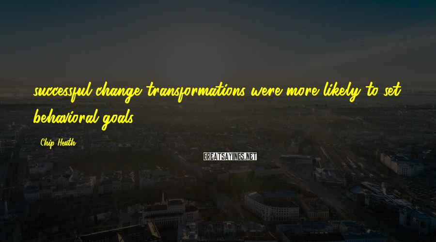 Chip Heath Sayings: successful change transformations were more likely to set behavioral goals: