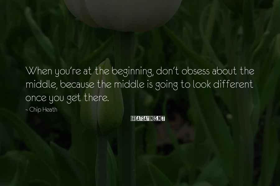 Chip Heath Sayings: When you're at the beginning, don't obsess about the middle, because the middle is going