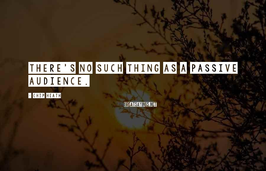 Chip Heath Sayings: There's no such thing as a passive audience.