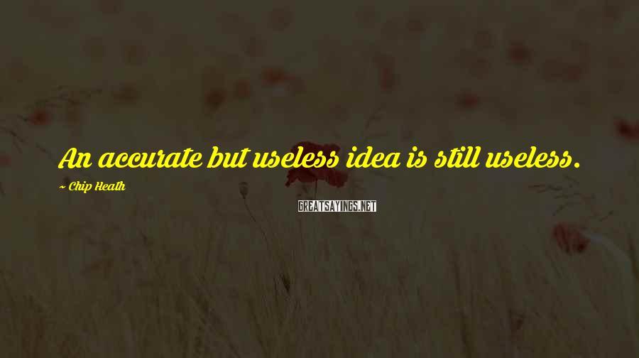 Chip Heath Sayings: An accurate but useless idea is still useless.