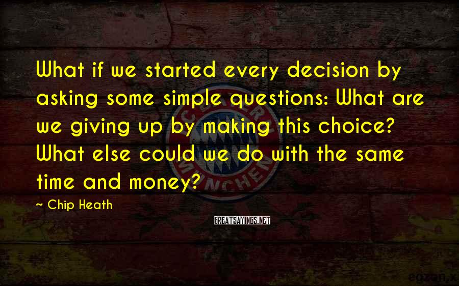 Chip Heath Sayings: What if we started every decision by asking some simple questions: What are we giving
