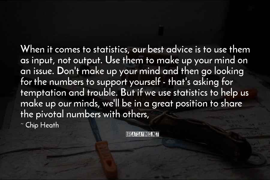 Chip Heath Sayings: When it comes to statistics, our best advice is to use them as input, not