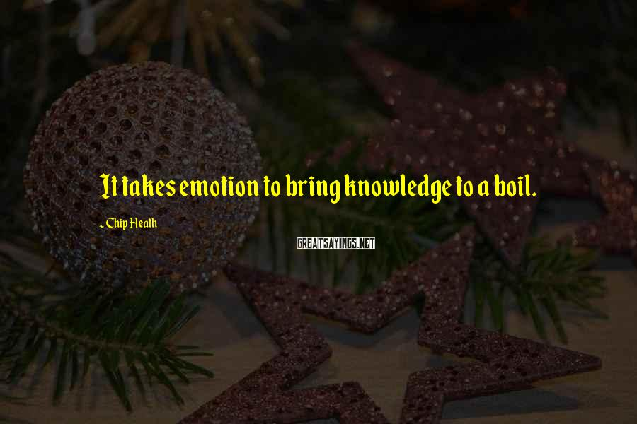 Chip Heath Sayings: It takes emotion to bring knowledge to a boil.