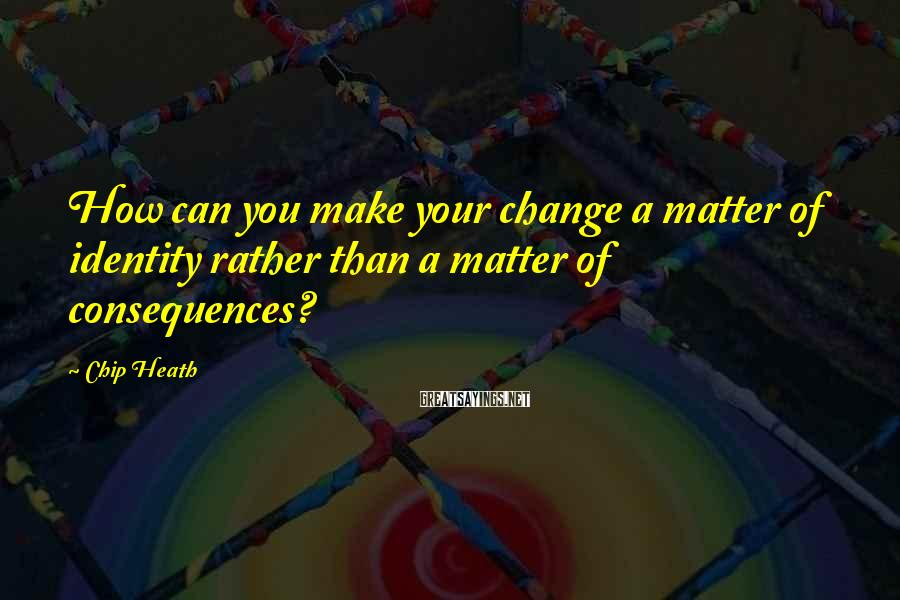 Chip Heath Sayings: How can you make your change a matter of identity rather than a matter of