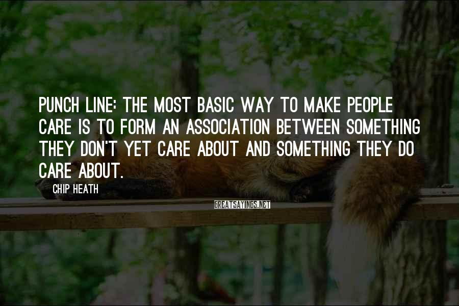 Chip Heath Sayings: punch line: The most basic way to make people care is to form an association