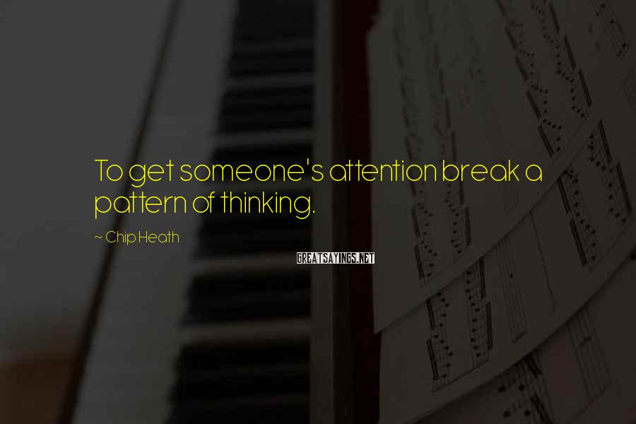 Chip Heath Sayings: To get someone's attention break a pattern of thinking.