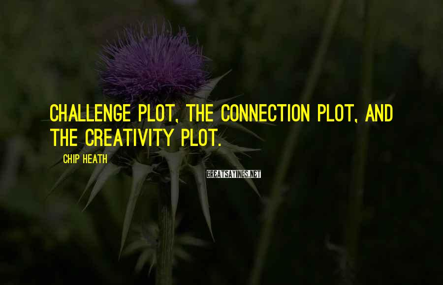 Chip Heath Sayings: Challenge plot, the Connection plot, and the Creativity plot.