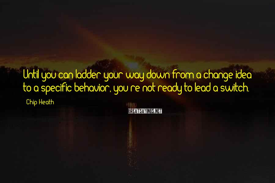 Chip Heath Sayings: Until you can ladder your way down from a change idea to a specific behavior,