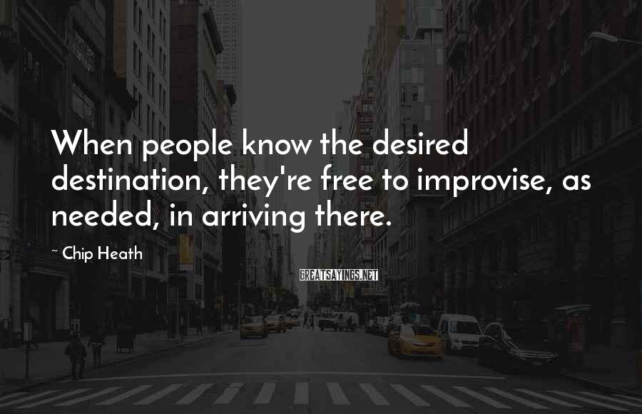 Chip Heath Sayings: When people know the desired destination, they're free to improvise, as needed, in arriving there.
