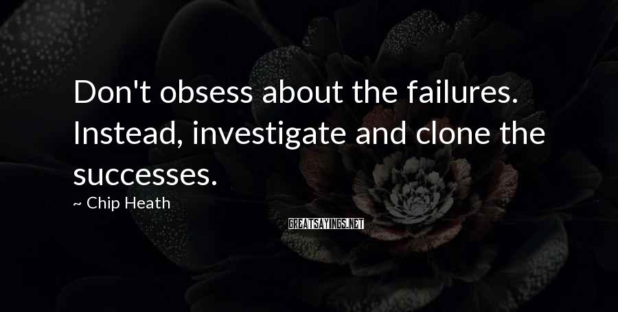 Chip Heath Sayings: Don't obsess about the failures. Instead, investigate and clone the successes.