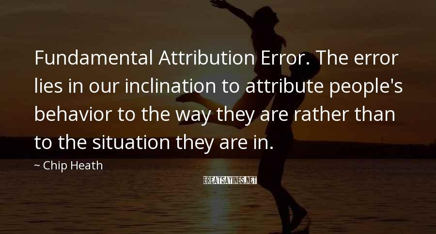 Chip Heath Sayings: Fundamental Attribution Error. The error lies in our inclination to attribute people's behavior to the