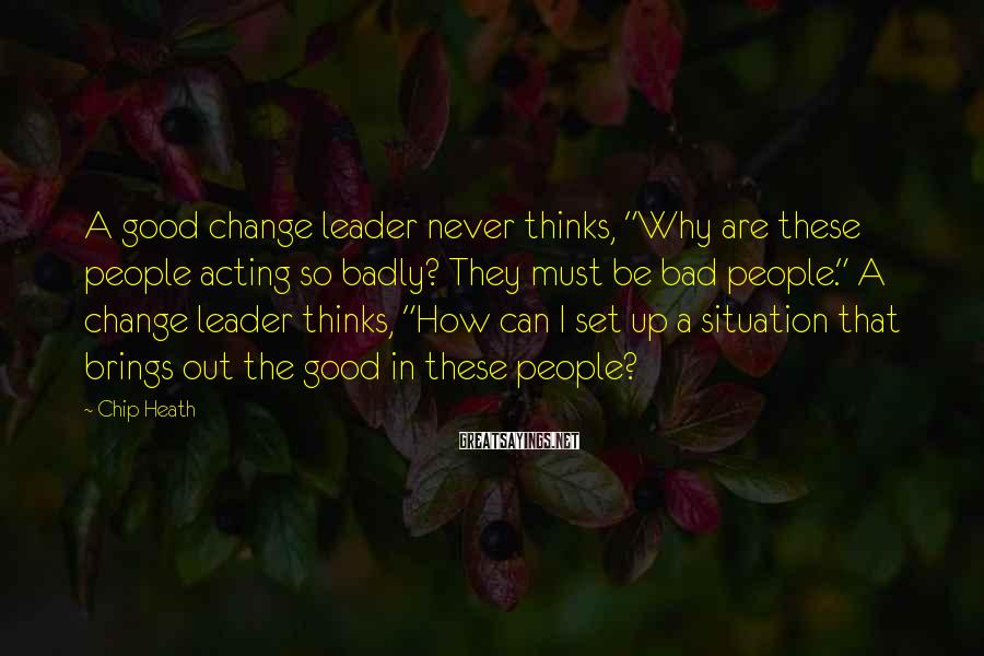 """Chip Heath Sayings: A good change leader never thinks, """"Why are these people acting so badly? They must"""