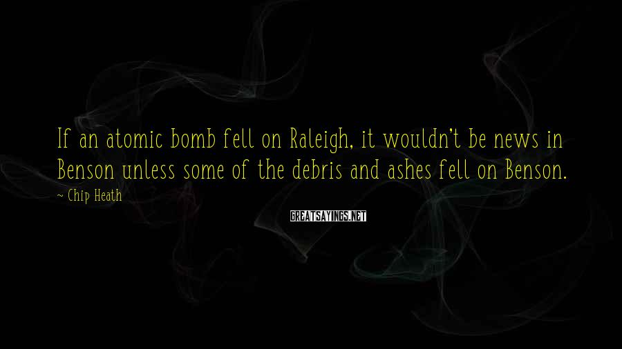 Chip Heath Sayings: If an atomic bomb fell on Raleigh, it wouldn't be news in Benson unless some