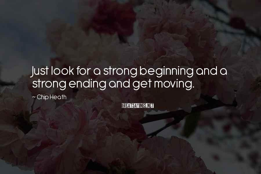 Chip Heath Sayings: Just look for a strong beginning and a strong ending and get moving.