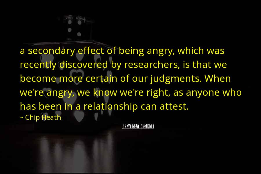 Chip Heath Sayings: a secondary effect of being angry, which was recently discovered by researchers, is that we