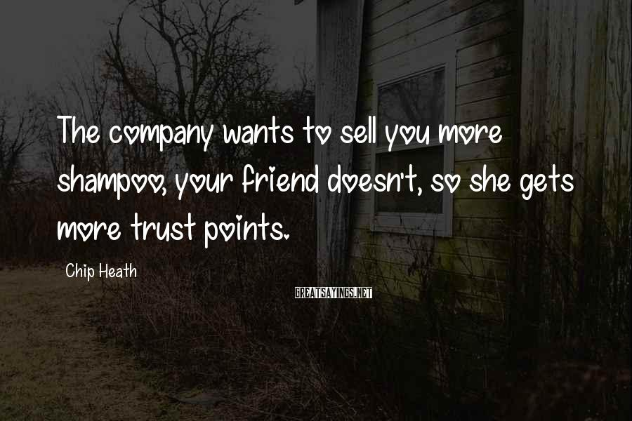 Chip Heath Sayings: The company wants to sell you more shampoo, your friend doesn't, so she gets more