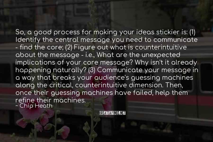 Chip Heath Sayings: So, a good process for making your ideas stickier is: (1) Identify the central message