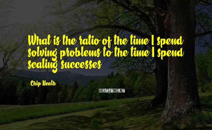 Chip Heath Sayings: What is the ratio of the time I spend solving problems to the time I