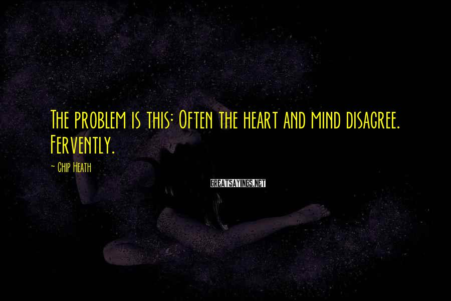 Chip Heath Sayings: The problem is this: Often the heart and mind disagree. Fervently.