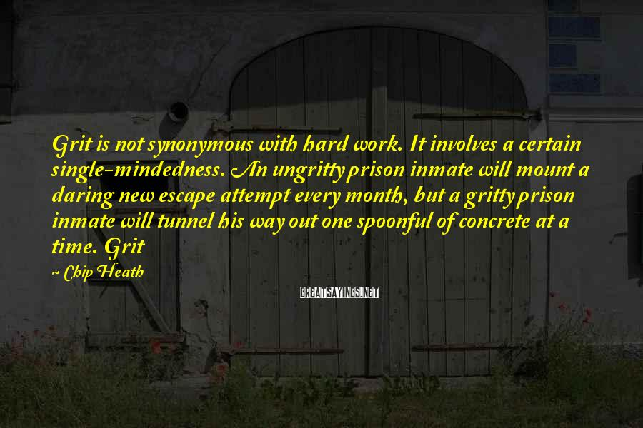 Chip Heath Sayings: Grit is not synonymous with hard work. It involves a certain single-mindedness. An ungritty prison
