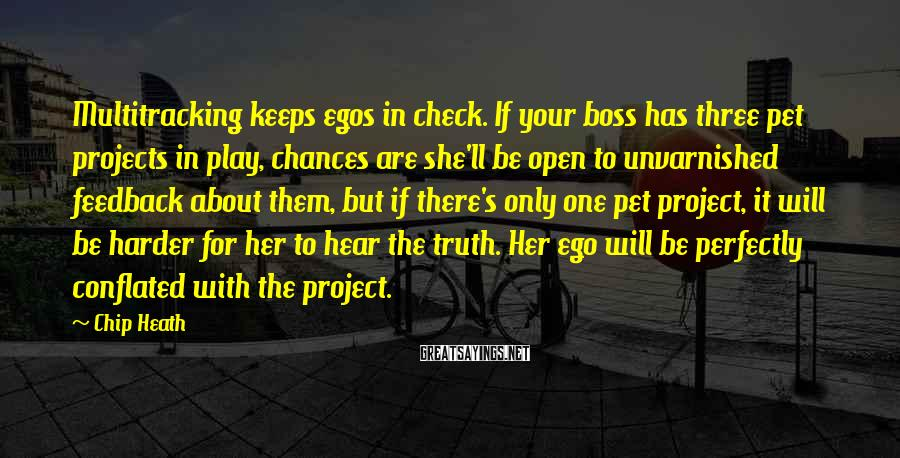Chip Heath Sayings: Multitracking keeps egos in check. If your boss has three pet projects in play, chances