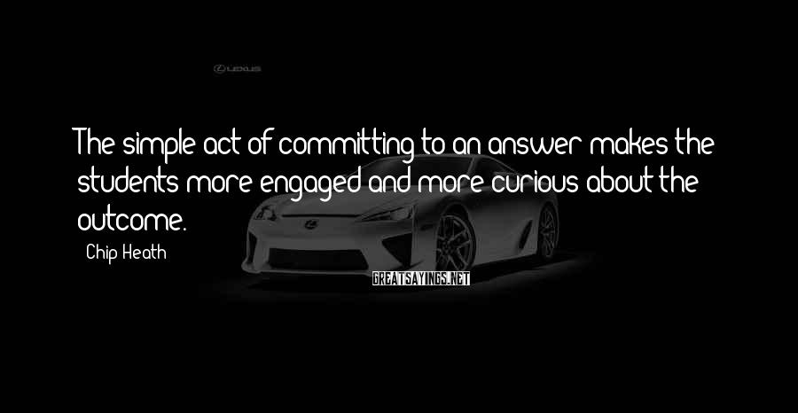 Chip Heath Sayings: The simple act of committing to an answer makes the students more engaged and more