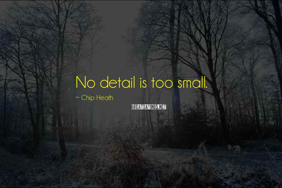 Chip Heath Sayings: No detail is too small.
