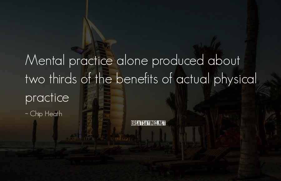 Chip Heath Sayings: Mental practice alone produced about two thirds of the benefits of actual physical practice