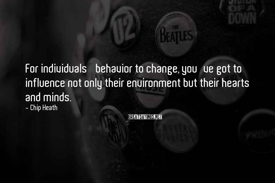 Chip Heath Sayings: For individuals' behavior to change, you've got to influence not only their environment but their