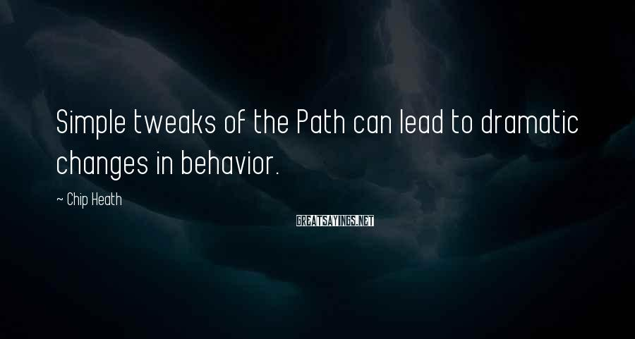 Chip Heath Sayings: Simple tweaks of the Path can lead to dramatic changes in behavior.