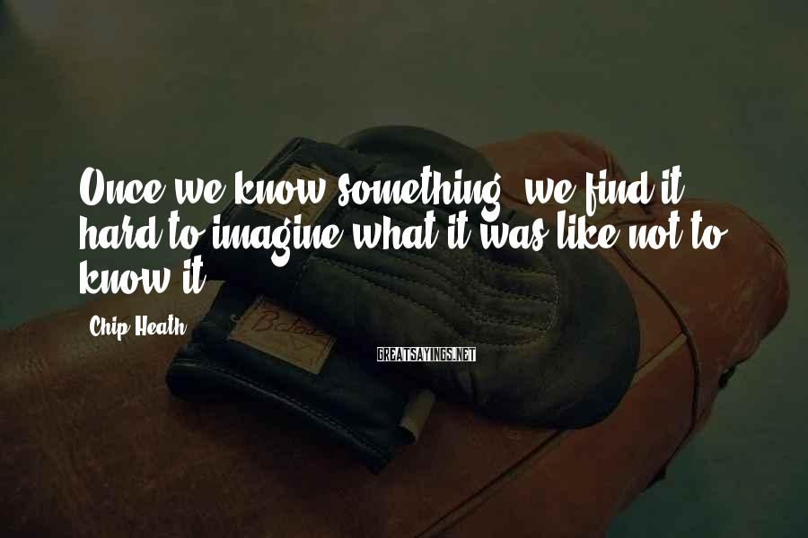 Chip Heath Sayings: Once we know something, we find it hard to imagine what it was like not
