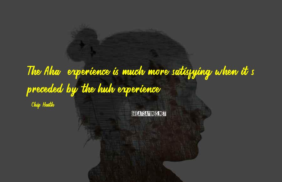 Chip Heath Sayings: The Aha! experience is much more satisfying when it's preceded by the huh experience.