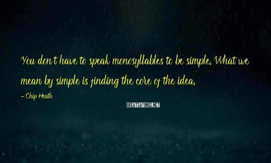 Chip Heath Sayings: You don't have to speak monosyllables to be simple. What we mean by simple is