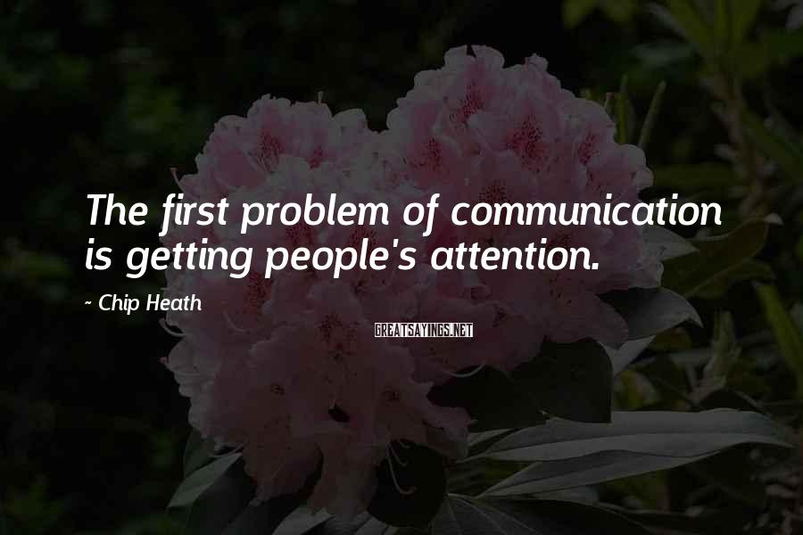 Chip Heath Sayings: The first problem of communication is getting people's attention.