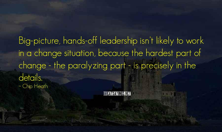 Chip Heath Sayings: Big-picture, hands-off leadership isn't likely to work in a change situation, because the hardest part
