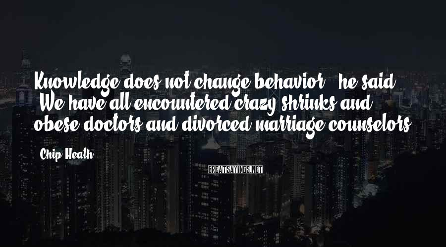 """Chip Heath Sayings: Knowledge does not change behavior,"""" he said. """"We have all encountered crazy shrinks and obese"""