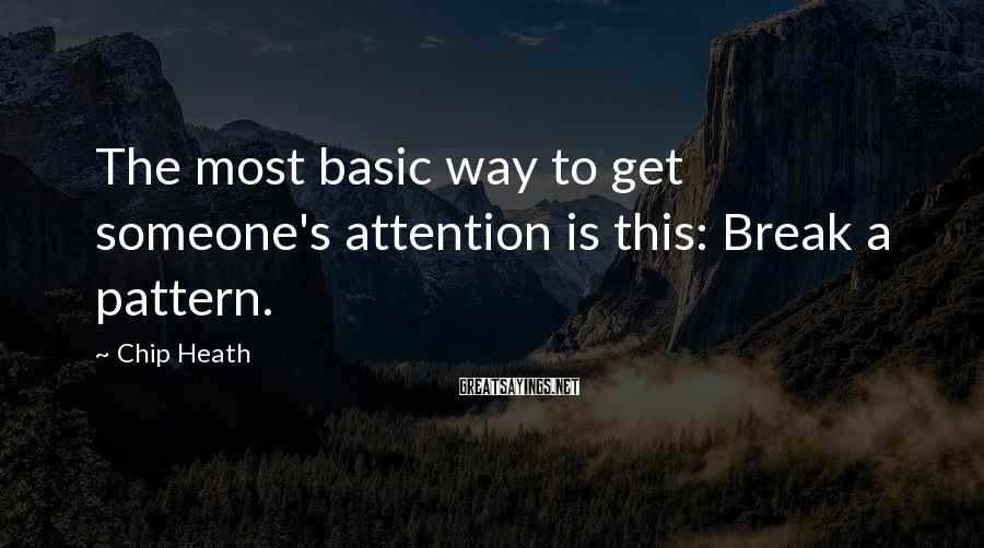 Chip Heath Sayings: The most basic way to get someone's attention is this: Break a pattern.
