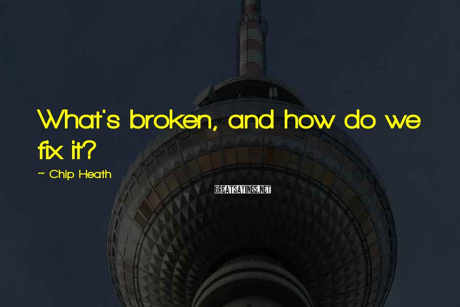 Chip Heath Sayings: What's broken, and how do we fix it?