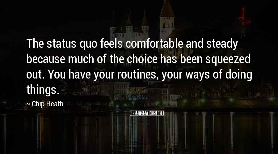 Chip Heath Sayings: The status quo feels comfortable and steady because much of the choice has been squeezed