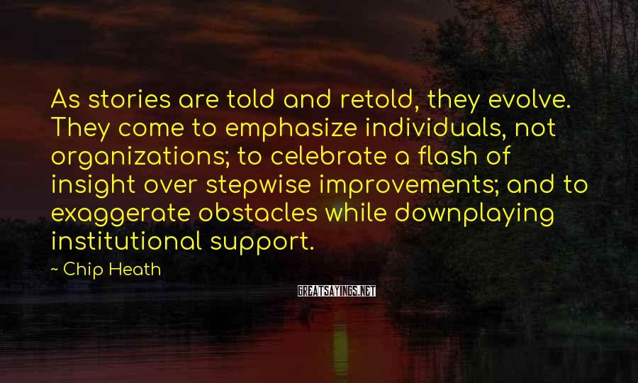 Chip Heath Sayings: As stories are told and retold, they evolve. They come to emphasize individuals, not organizations;