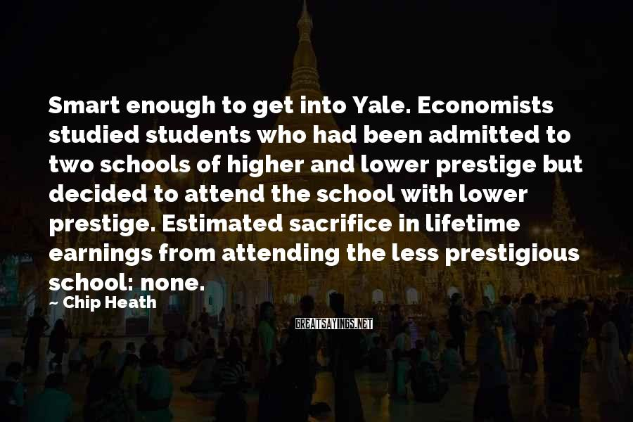 Chip Heath Sayings: Smart enough to get into Yale. Economists studied students who had been admitted to two