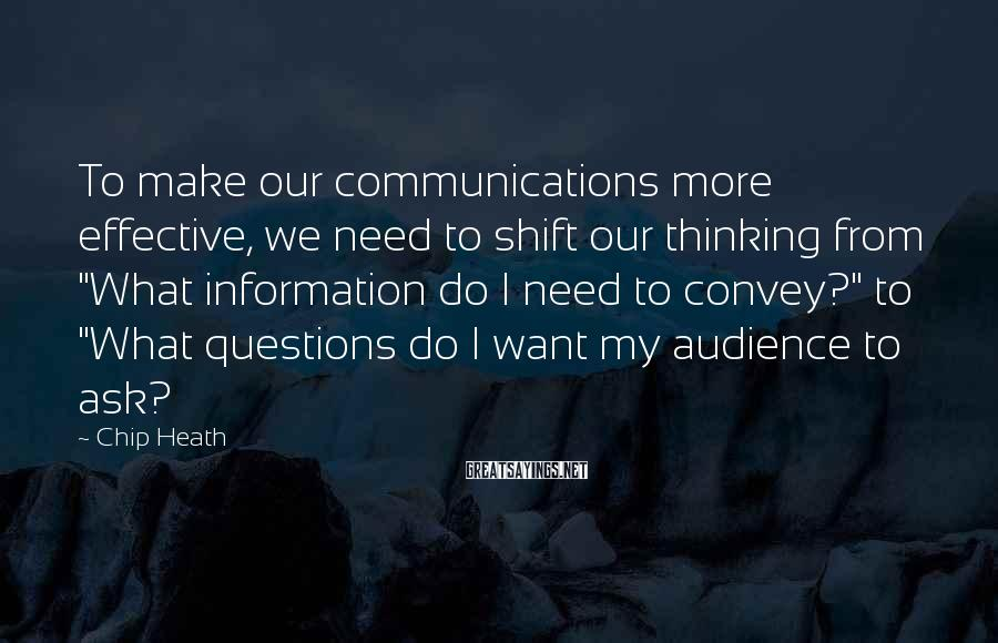 """Chip Heath Sayings: To make our communications more effective, we need to shift our thinking from """"What information"""