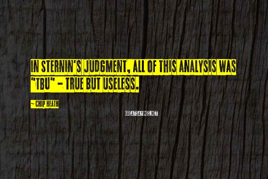 """Chip Heath Sayings: In Sternin's judgment, all of this analysis was """"TBU"""" - true but useless."""