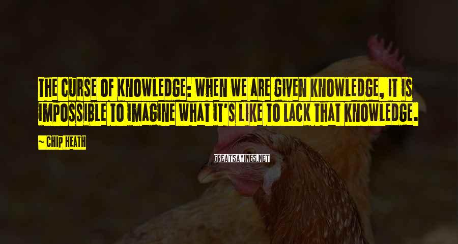 Chip Heath Sayings: The Curse of Knowledge: when we are given knowledge, it is impossible to imagine what