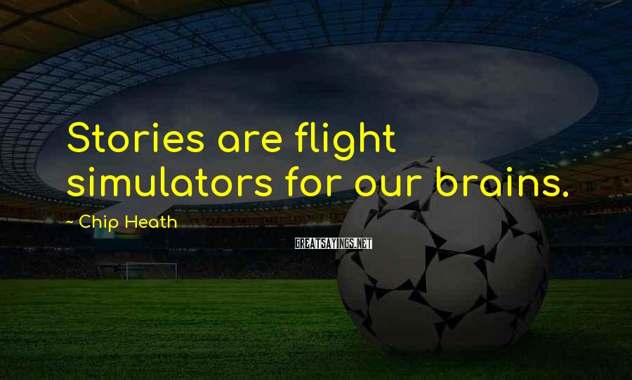 Chip Heath Sayings: Stories are flight simulators for our brains.