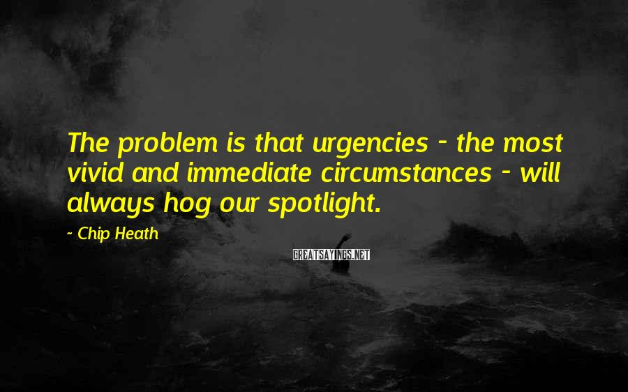 Chip Heath Sayings: The problem is that urgencies - the most vivid and immediate circumstances - will always