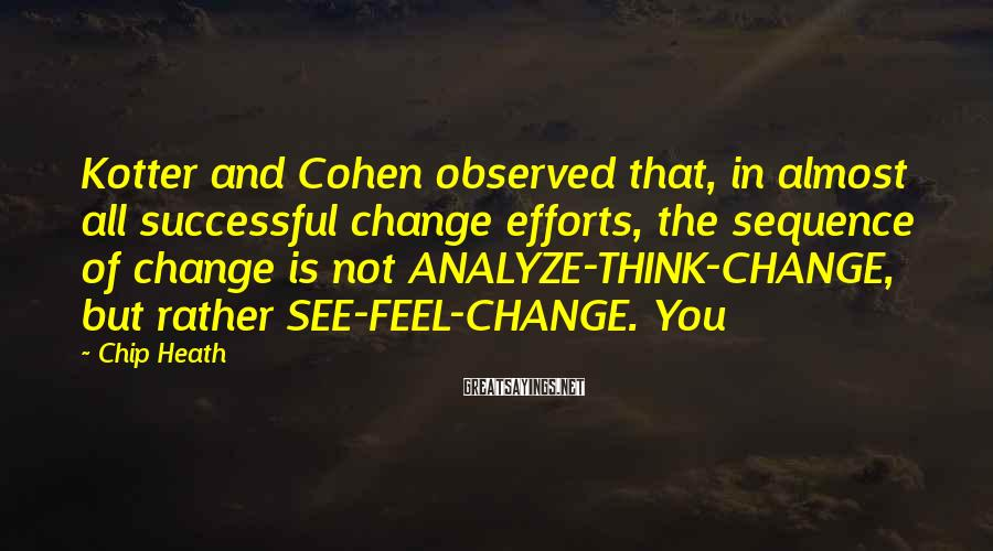 Chip Heath Sayings: Kotter and Cohen observed that, in almost all successful change efforts, the sequence of change