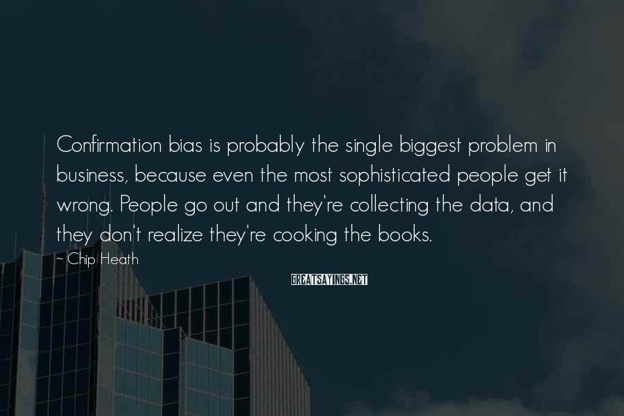 Chip Heath Sayings: Confirmation bias is probably the single biggest problem in business, because even the most sophisticated