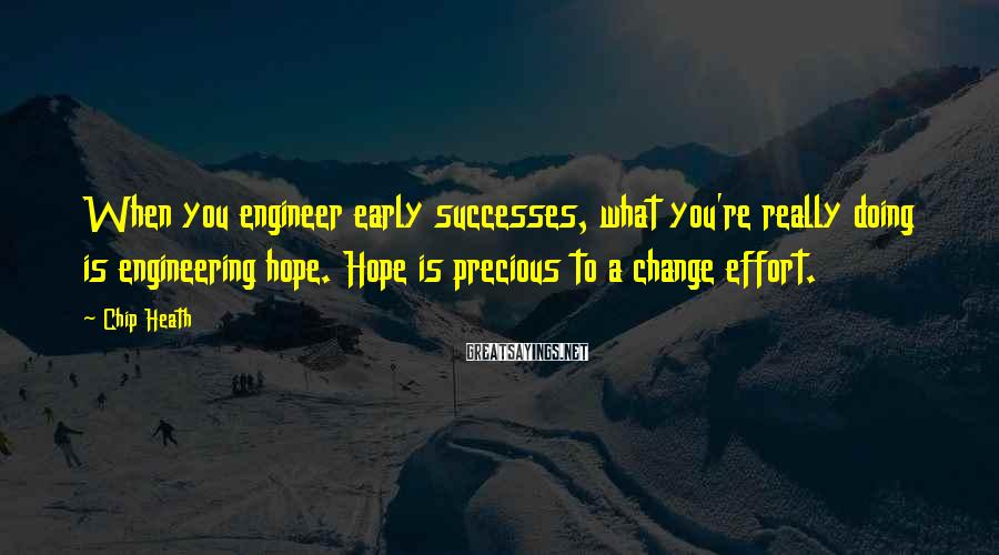 Chip Heath Sayings: When you engineer early successes, what you're really doing is engineering hope. Hope is precious
